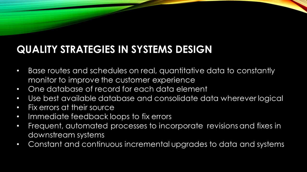 QUALITY STRATEGIES IN SYSTEMS DESIGN Base routes and schedules on real, quantitative data to constantly monitor to improve the customer experience One database of record for each data element Use best available database and consolidate data wherever logical Fix errors at their source Immediate feedback loops to fix errors Frequent, automated processes to incorporate revisions and fixes in downstream systems Constant and continuous incremental upgrades to data and systems