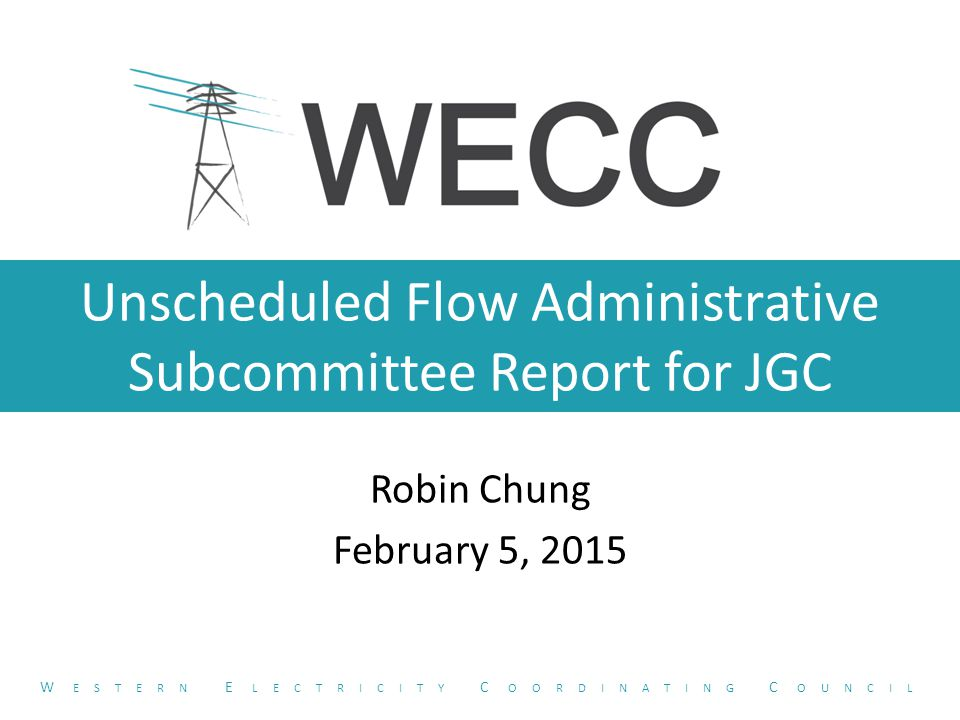 Unscheduled Flow Administrative Subcommittee Report for JGC Robin Chung February 5, 2015 W ESTERN E LECTRICITY C OORDINATING C OUNCIL