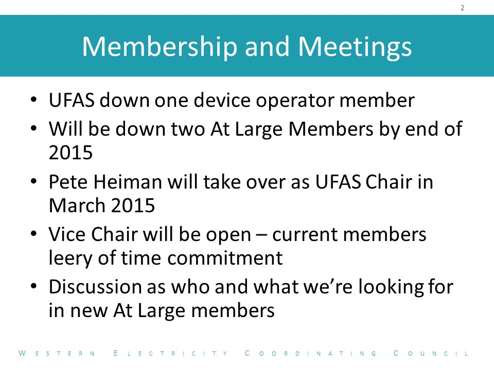 Membership and Meetings UFAS down one device operator member Will be down two At Large Members by end of 2015 Pete Heiman will take over as UFAS Chair in March 2015 Vice Chair will be open – current members leery of time commitment Discussion as who and what we're looking for in new At Large members 2 W ESTERN E LECTRICITY C OORDINATING C OUNCIL