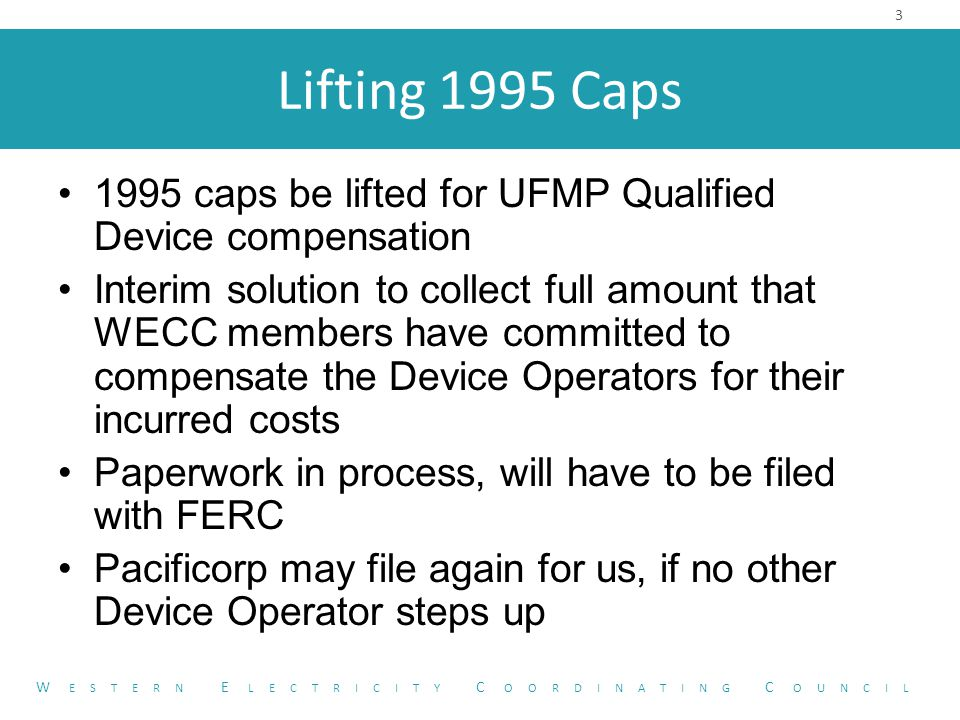 Lifting 1995 Caps 1995 caps be lifted for UFMP Qualified Device compensation Interim solution to collect full amount that WECC members have committed