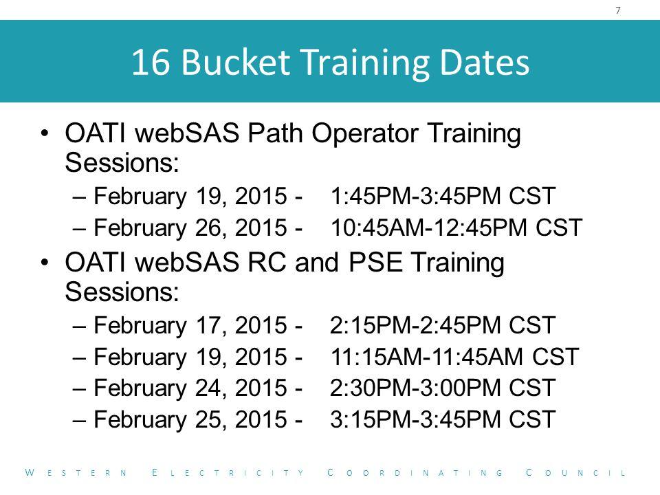 16 Bucket Training Dates OATI webSAS Path Operator Training Sessions: –February 19, 2015 - 1:45PM-3:45PM CST –February 26, 2015 - 10:45AM-12:45PM CST