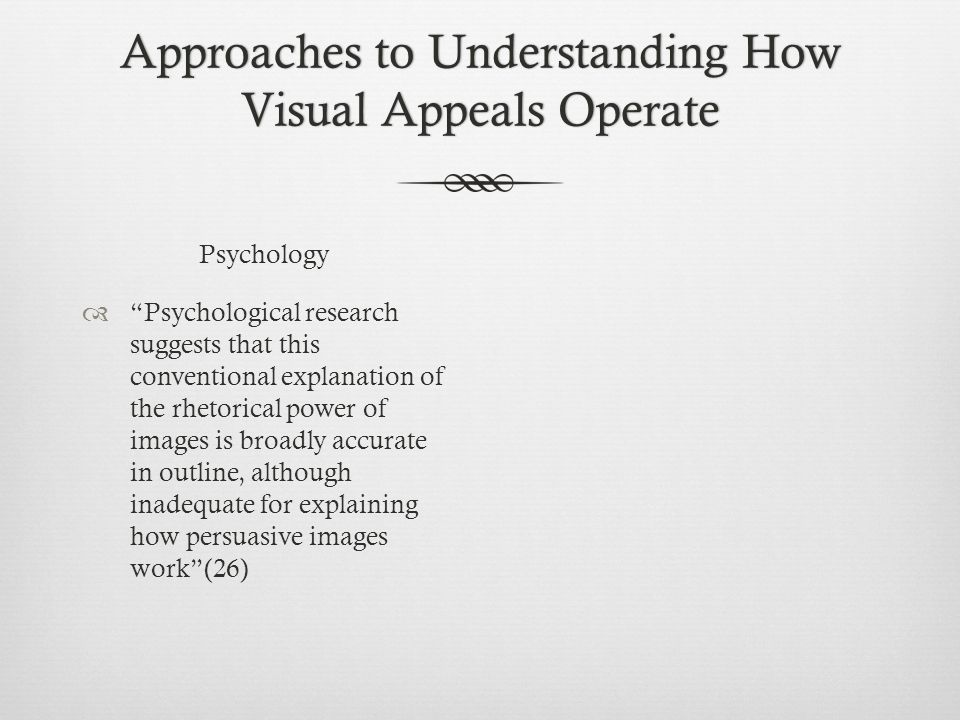 Approaches to Understanding How Visual Appeals Operate Psychology  Psychological research suggests that this conventional explanation of the rhetorical power of images is broadly accurate in outline, although inadequate for explaining how persuasive images work (26)