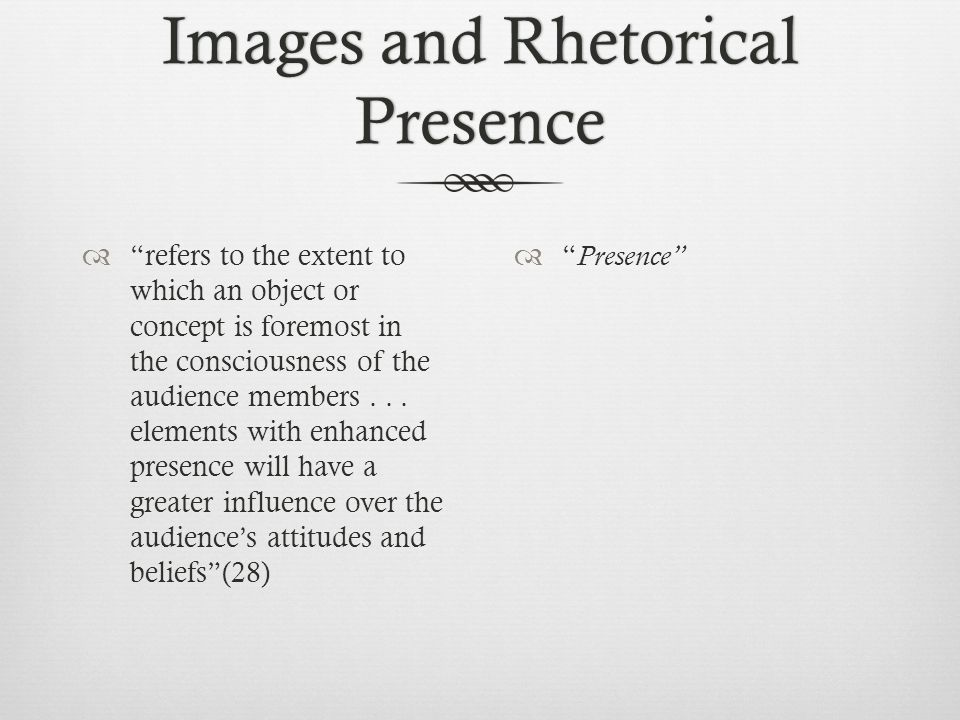 Images and Rhetorical Presence  refers to the extent to which an object or concept is foremost in the consciousness of the audience members...