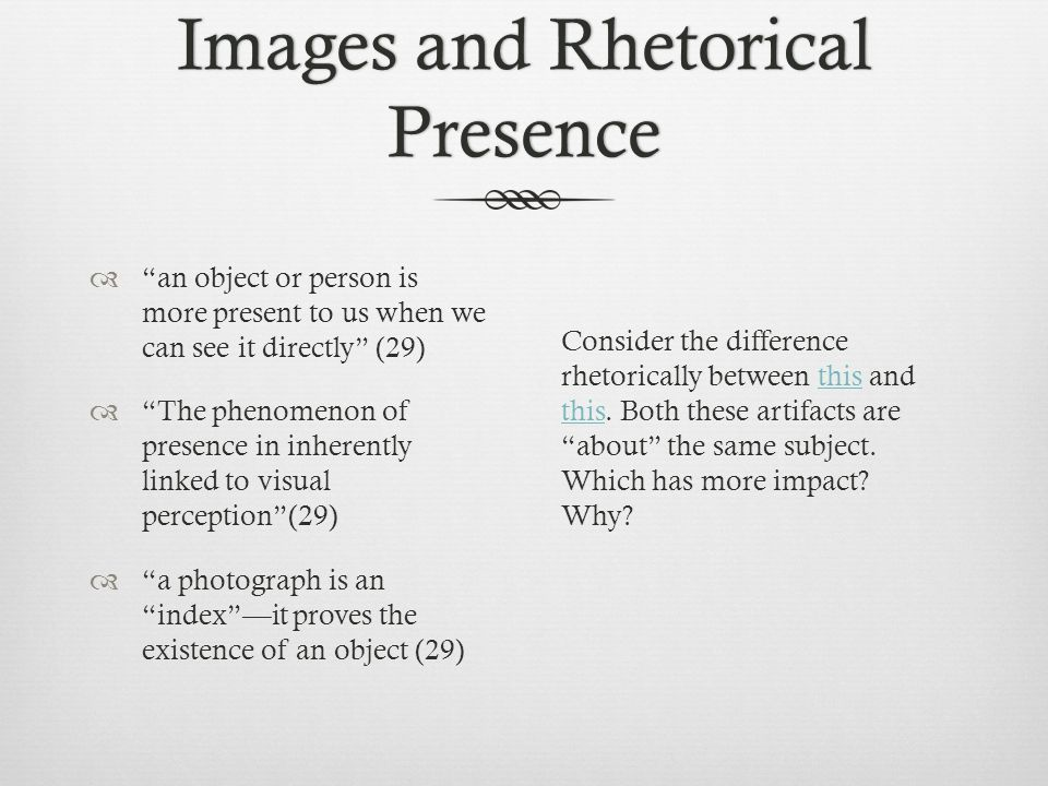 Images and Rhetorical Presence  an object or person is more present to us when we can see it directly (29)  The phenomenon of presence in inherently linked to visual perception (29)  a photograph is an index —it proves the existence of an object (29) Consider the difference rhetorically between this and this.