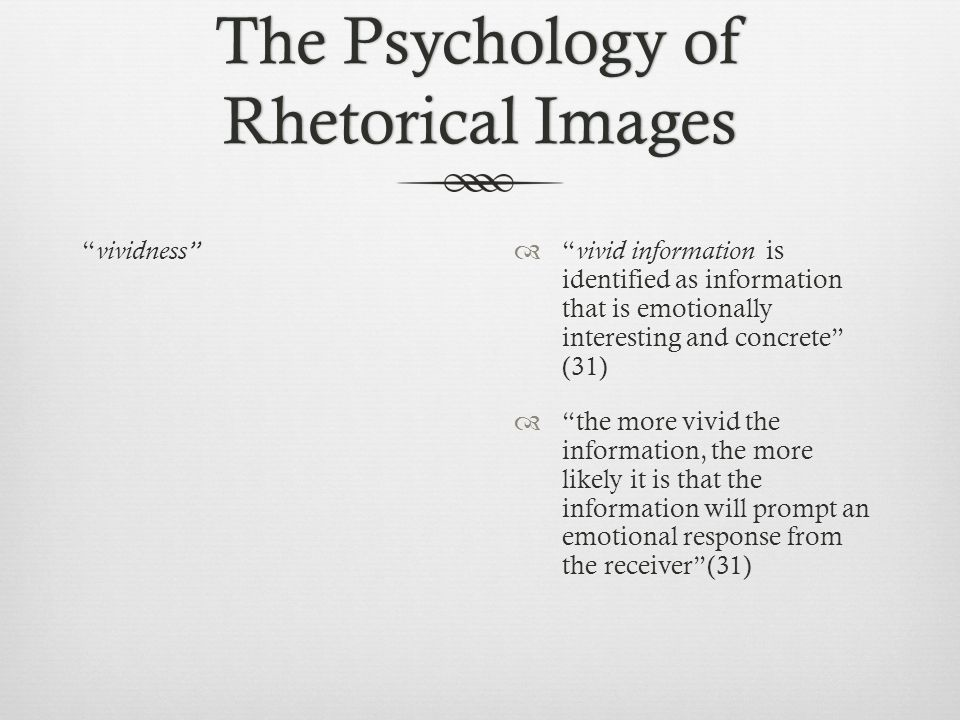 The Psychology of Rhetorical Images vividness  vivid information is identified as information that is emotionally interesting and concrete (31)  the more vivid the information, the more likely it is that the information will prompt an emotional response from the receiver (31)