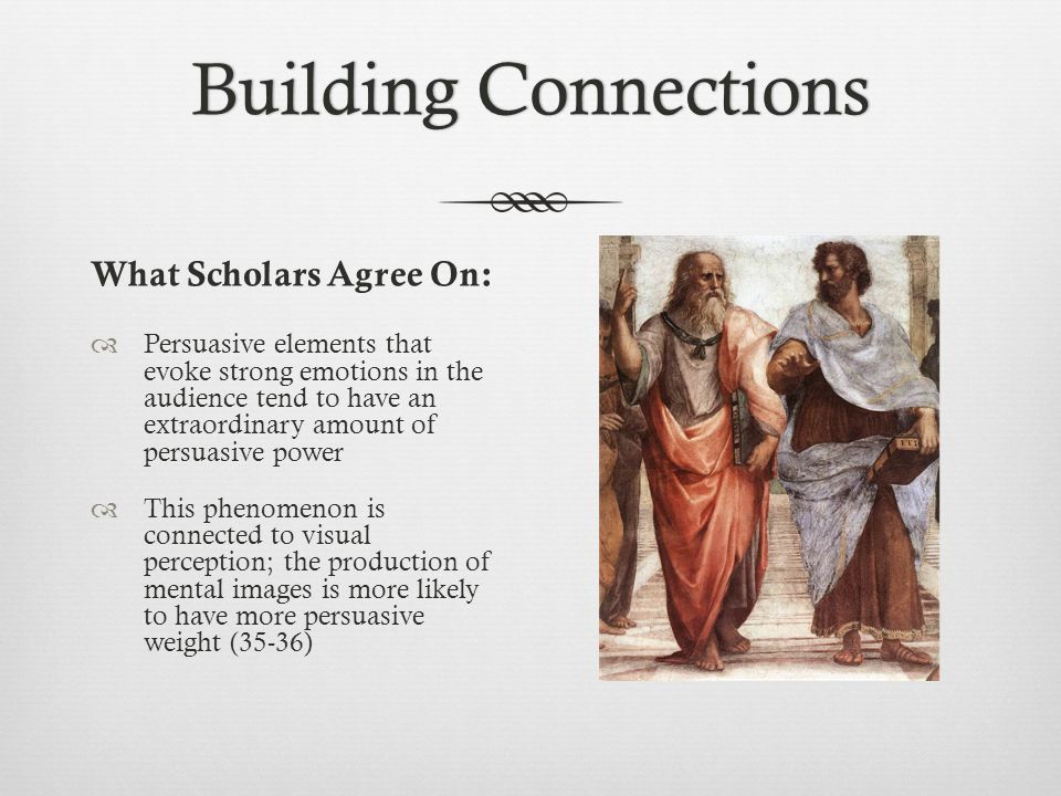 Building ConnectionsBuilding Connections What Scholars Agree On:  Persuasive elements that evoke strong emotions in the audience tend to have an extraordinary amount of persuasive power  This phenomenon is connected to visual perception; the production of mental images is more likely to have more persuasive weight (35-36)