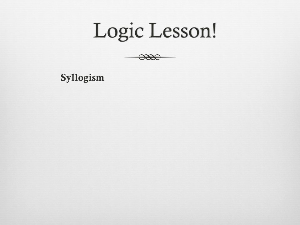 Syllogism Logic Lesson!Logic Lesson!
