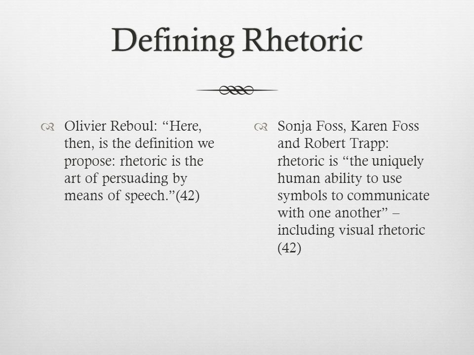 Defining RhetoricDefining Rhetoric  Olivier Reboul: Here, then, is the definition we propose: rhetoric is the art of persuading by means of speech. (42)  Sonja Foss, Karen Foss and Robert Trapp: rhetoric is the uniquely human ability to use symbols to communicate with one another – including visual rhetoric (42)