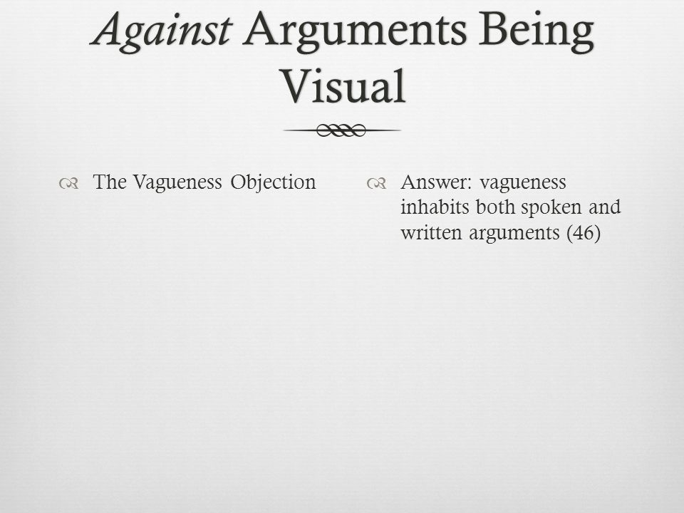 Against Arguments Being Visual  The Vagueness Objection  Answer: vagueness inhabits both spoken and written arguments (46)