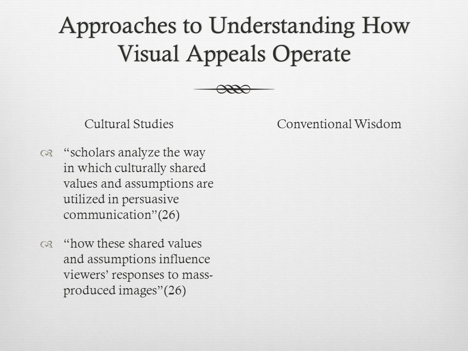 Approaches to Understanding How Visual Appeals Operate Cultural Studies  scholars analyze the way in which culturally shared values and assumptions are utilized in persuasive communication (26)  how these shared values and assumptions influence viewers' responses to mass- produced images (26) Conventional Wisdom
