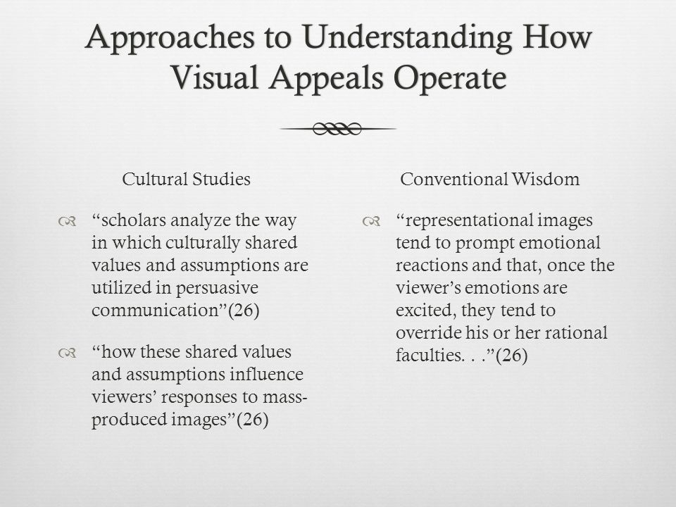 Approaches to Understanding How Visual Appeals Operate Cultural Studies  scholars analyze the way in which culturally shared values and assumptions are utilized in persuasive communication (26)  how these shared values and assumptions influence viewers' responses to mass- produced images (26) Conventional Wisdom  representational images tend to prompt emotional reactions and that, once the viewer's emotions are excited, they tend to override his or her rational faculties... (26)