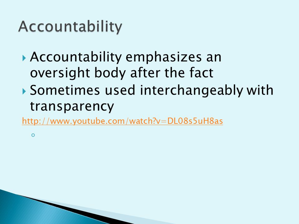  Accountability emphasizes an oversight body after the fact  Sometimes used interchangeably with transparency http://www.youtube.com/watch?v=DL08s5uH8as ◦