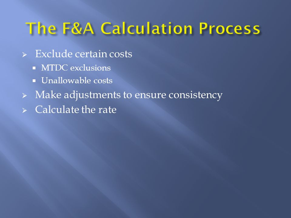 The F&A Calculation Process  Exclude certain costs  MTDC exclusions  Unallowable costs  Make adjustments to ensure consistency  Calculate the rate