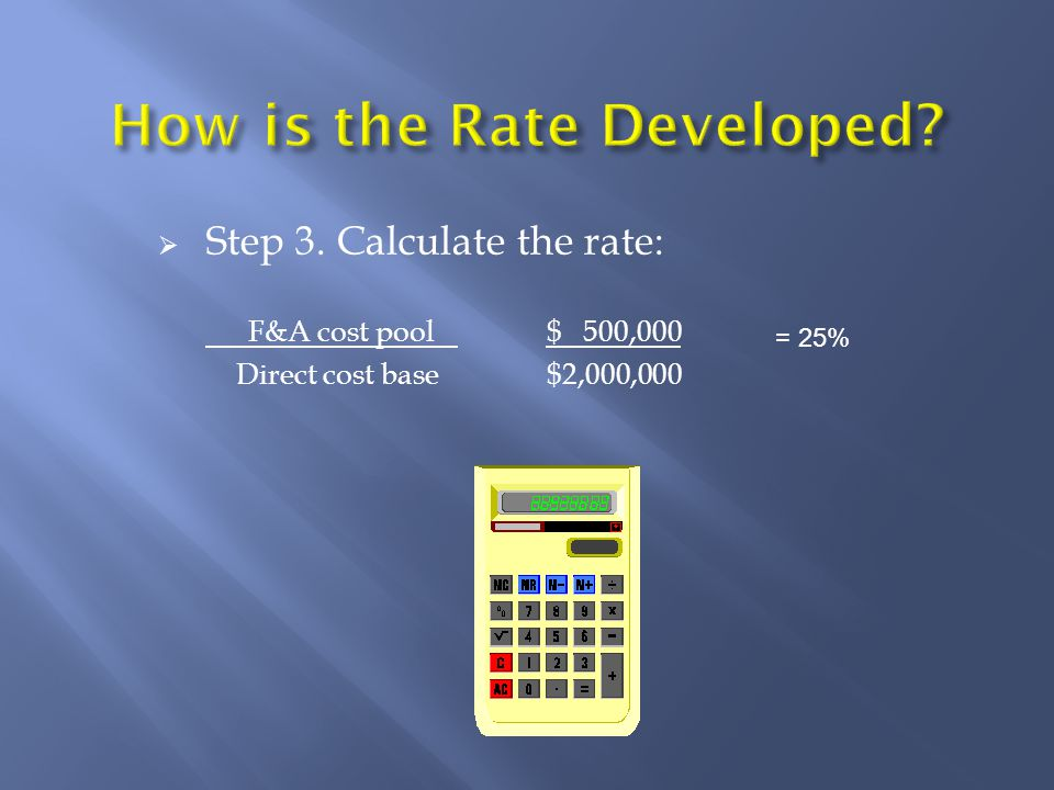  Step 3. Calculate the rate: F&A cost pool $ 500,000 Direct cost base $2,000,000 = 25%