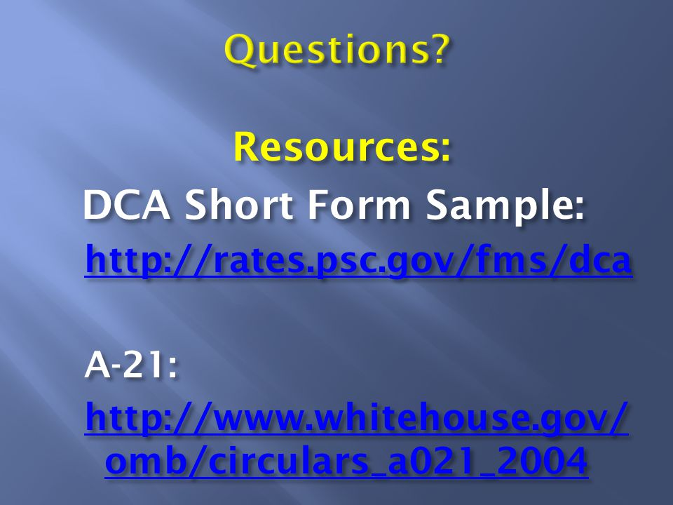 Resources: DCA Short Form Sample: http://rates.psc.gov/fms/dca A-21: http://www.whitehouse.gov/ omb/circulars_a021_2004 http://www.whitehouse.gov/ omb/circulars_a021_2004