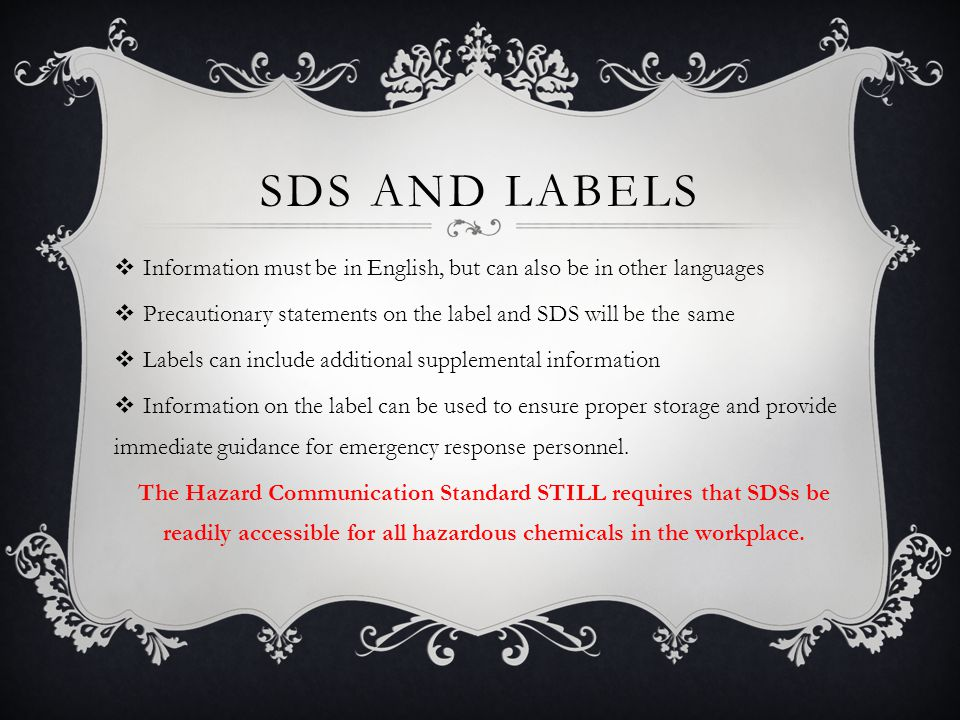 SDS AND LABELS  Information must be in English, but can also be in other languages  Precautionary statements on the label and SDS will be the same  Labels can include additional supplemental information  Information on the label can be used to ensure proper storage and provide immediate guidance for emergency response personnel.