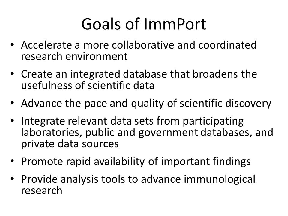 Goals of ImmPort Accelerate a more collaborative and coordinated research environment Create an integrated database that broadens the usefulness of scientific data Advance the pace and quality of scientific discovery Integrate relevant data sets from participating laboratories, public and government databases, and private data sources Promote rapid availability of important findings Provide analysis tools to advance immunological research
