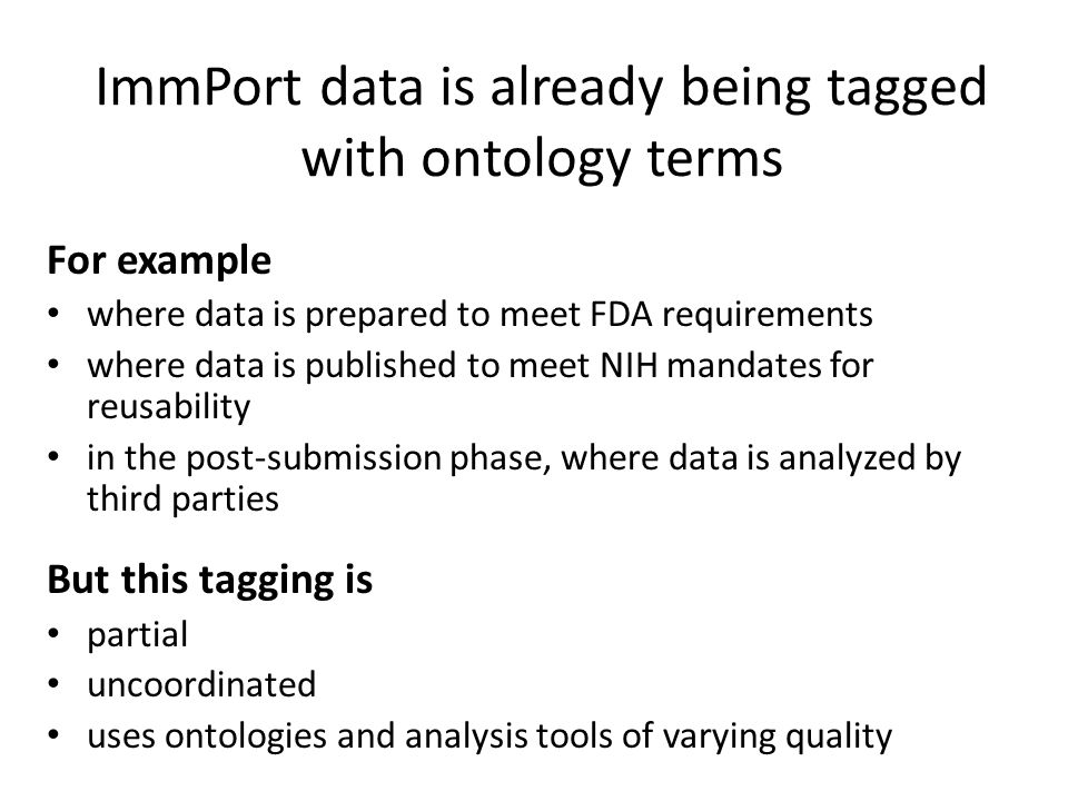 ImmPort data is already being tagged with ontology terms For example where data is prepared to meet FDA requirements where data is published to meet NIH mandates for reusability in the post-submission phase, where data is analyzed by third parties But this tagging is partial uncoordinated uses ontologies and analysis tools of varying quality