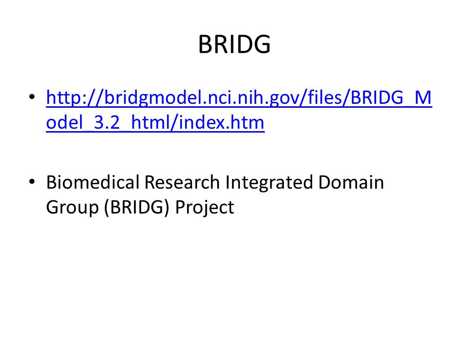 BRIDG http://bridgmodel.nci.nih.gov/files/BRIDG_M odel_3.2_html/index.htm http://bridgmodel.nci.nih.gov/files/BRIDG_M odel_3.2_html/index.htm Biomedical Research Integrated Domain Group (BRIDG) Project