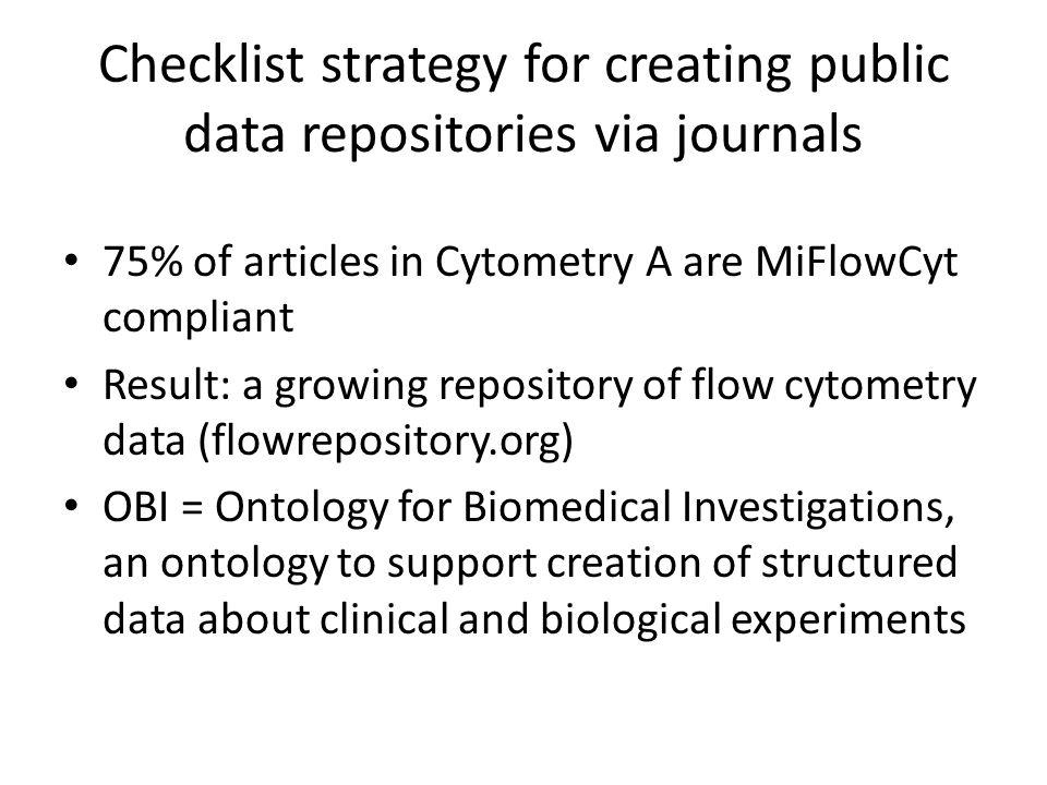 Checklist strategy for creating public data repositories via journals 75% of articles in Cytometry A are MiFlowCyt compliant Result: a growing repository of flow cytometry data (flowrepository.org) OBI = Ontology for Biomedical Investigations, an ontology to support creation of structured data about clinical and biological experiments