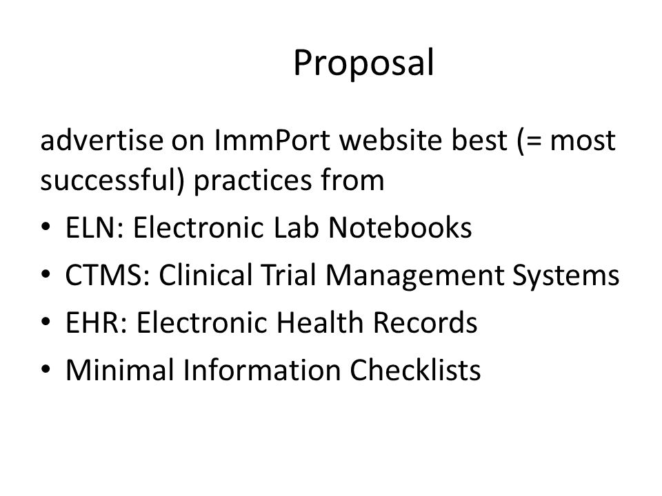 Proposal advertise on ImmPort website best (= most successful) practices from ELN: Electronic Lab Notebooks CTMS: Clinical Trial Management Systems EHR: Electronic Health Records Minimal Information Checklists
