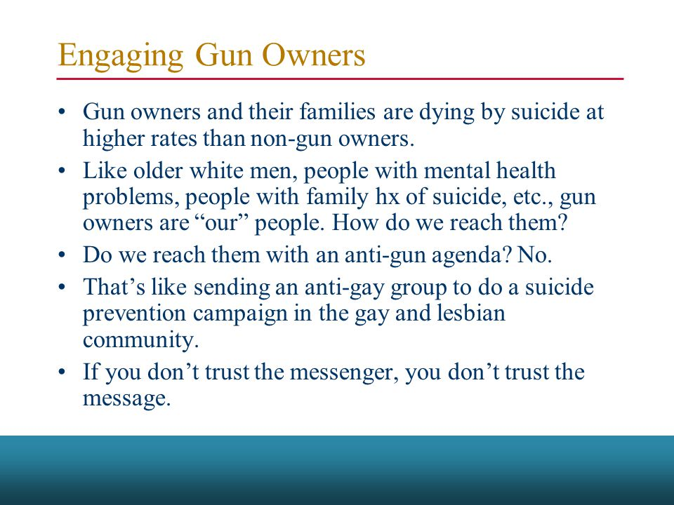 Engaging Gun Owners Gun owners and their families are dying by suicide at higher rates than non-gun owners.