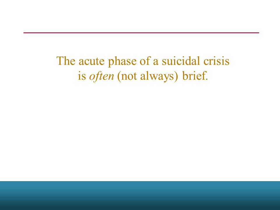 The acute phase of a suicidal crisis is often (not always) brief.