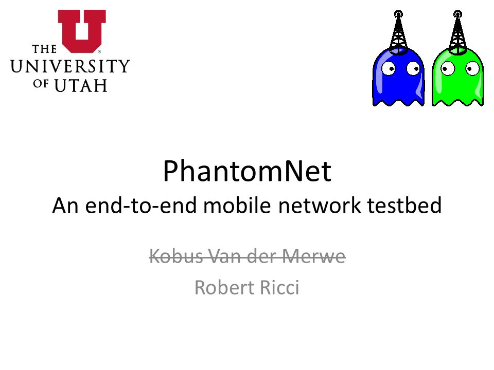 PhantomNet An end-to-end mobile network testbed Kobus Van der Merwe Robert Ricci