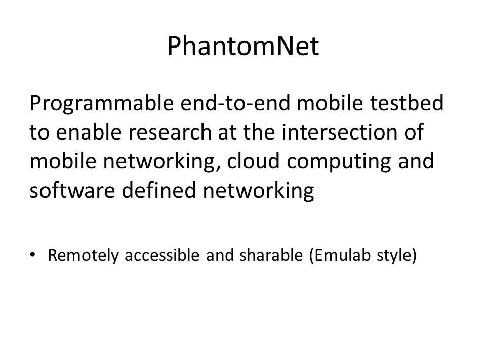 PhantomNet Programmable end-to-end mobile testbed to enable research at the intersection of mobile networking, cloud computing and software defined networking Remotely accessible and sharable (Emulab style)