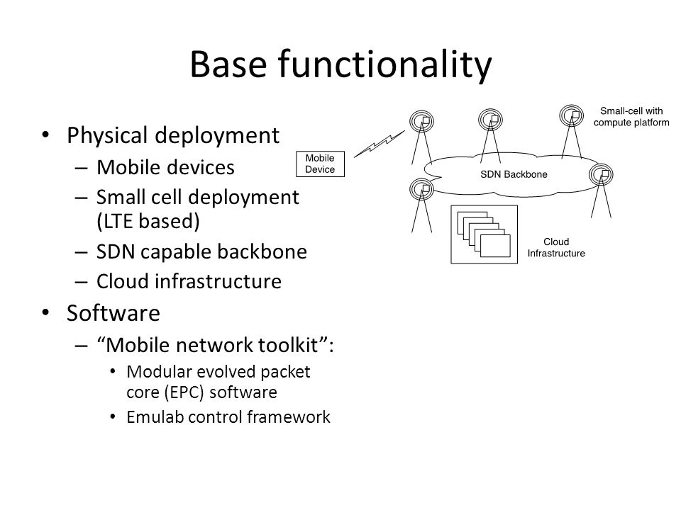Base functionality Physical deployment – Mobile devices – Small cell deployment (LTE based) – SDN capable backbone – Cloud infrastructure Software – Mobile network toolkit : Modular evolved packet core (EPC) software Emulab control framework