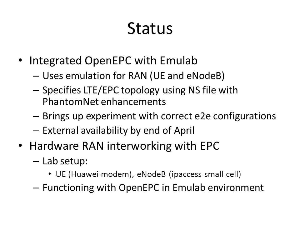 Status Integrated OpenEPC with Emulab – Uses emulation for RAN (UE and eNodeB) – Specifies LTE/EPC topology using NS file with PhantomNet enhancements – Brings up experiment with correct e2e configurations – External availability by end of April Hardware RAN interworking with EPC – Lab setup: UE (Huawei modem), eNodeB (ipaccess small cell) – Functioning with OpenEPC in Emulab environment