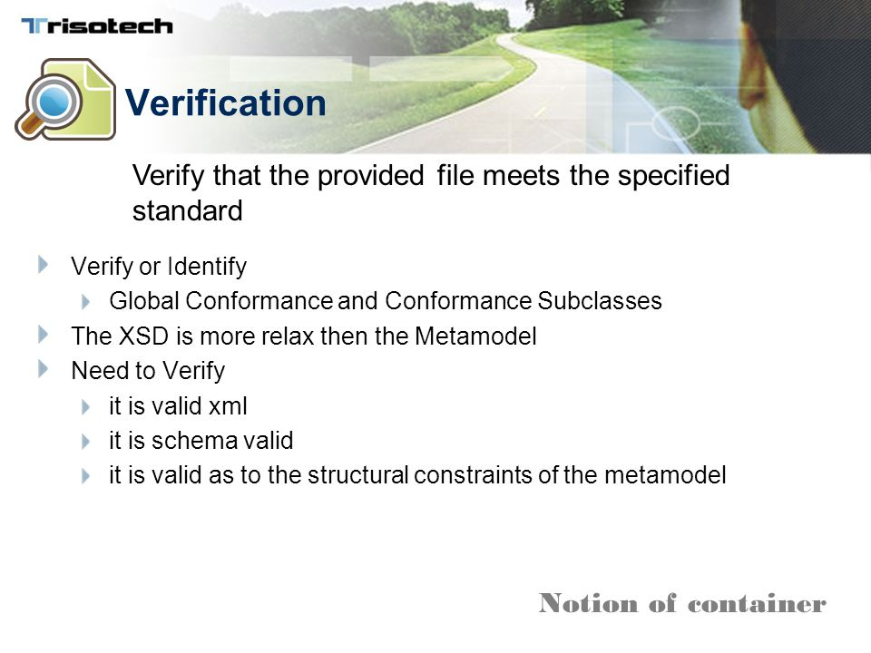 Verification Verify or Identify Global Conformance and Conformance Subclasses The XSD is more relax then the Metamodel Need to Verify it is valid xml it is schema valid it is valid as to the structural constraints of the metamodel Verify that the provided file meets the specified standard Notion of container