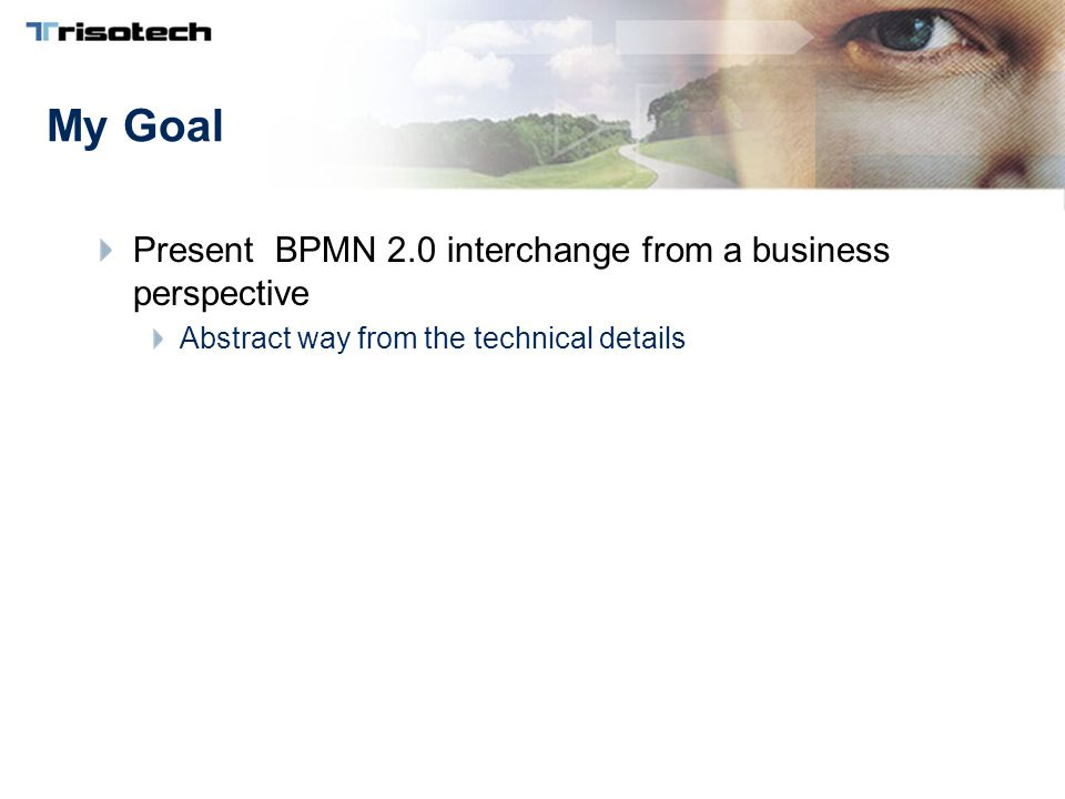 My Goal Present BPMN 2.0 interchange from a business perspective Abstract way from the technical details