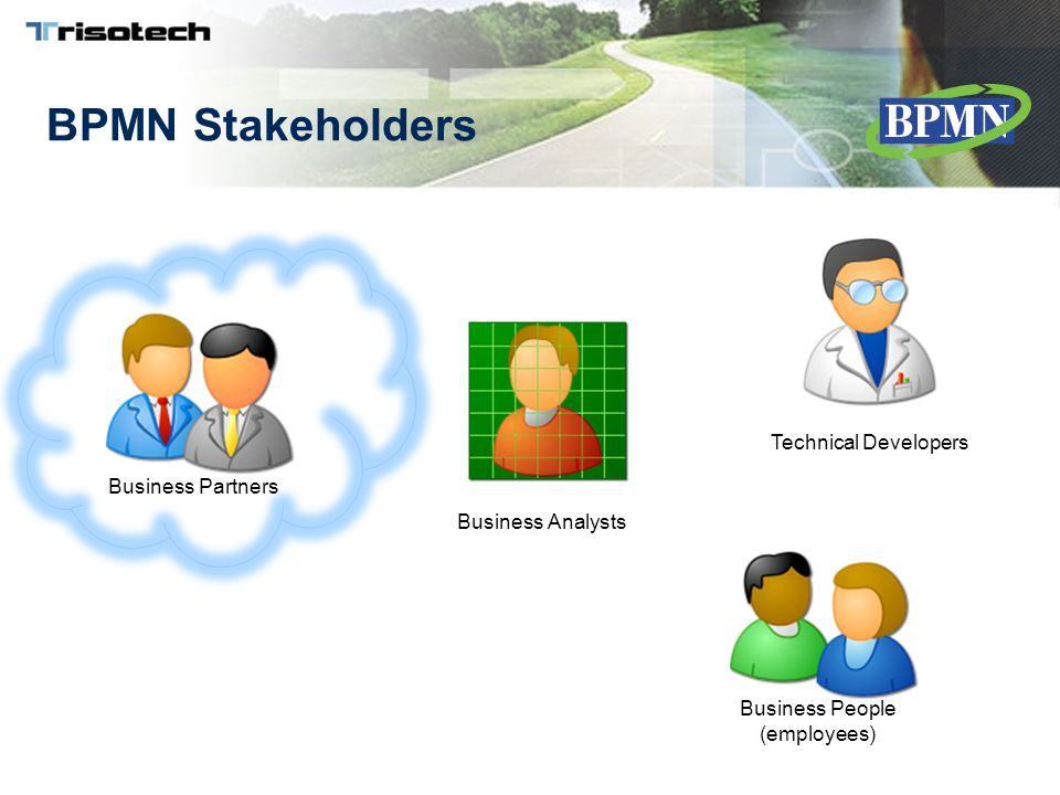 BPMN Stakeholders Business Analysts Technical Developers Business People (employees) Business Partners