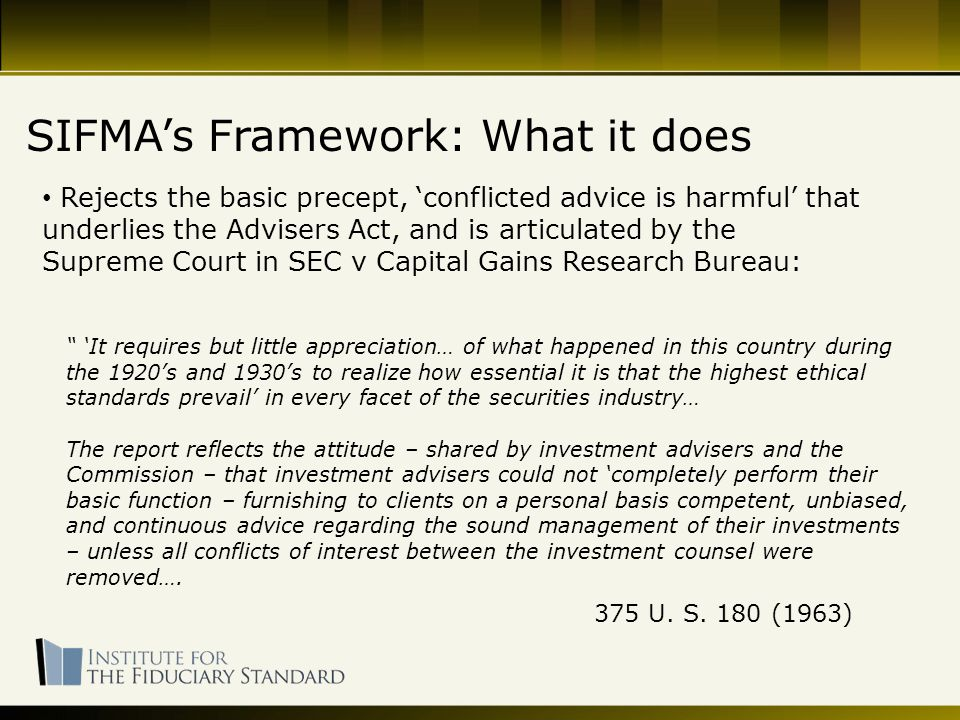 Rejects the basic precept, 'conflicted advice is harmful' that underlies the Advisers Act, and is articulated by the Supreme Court in SEC v Capital Gains Research Bureau: SIFMA's Framework: What it does 'It requires but little appreciation… of what happened in this country during the 1920's and 1930's to realize how essential it is that the highest ethical standards prevail' in every facet of the securities industry… The report reflects the attitude – shared by investment advisers and the Commission – that investment advisers could not 'completely perform their basic function – furnishing to clients on a personal basis competent, unbiased, and continuous advice regarding the sound management of their investments – unless all conflicts of interest between the investment counsel were removed….