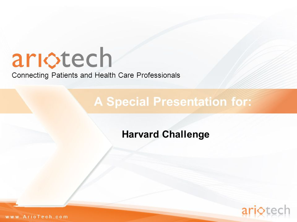www.ArioTech.com A Special Presentation for: Connecting Patients and Health Care Professionals Harvard Challenge
