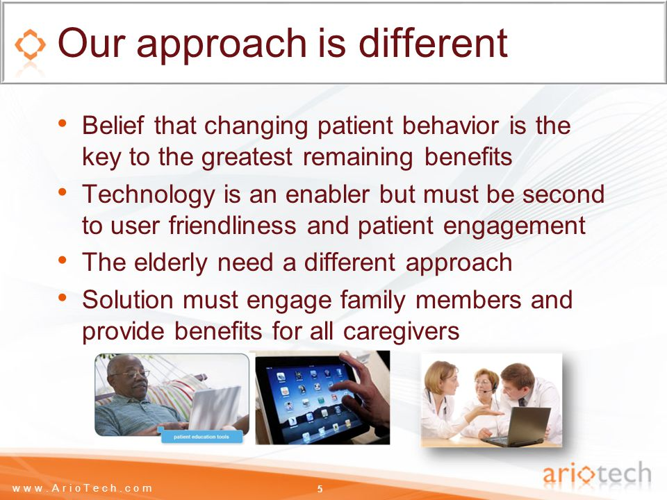 www.ArioTech.com Our approach is different Belief that changing patient behavior is the key to the greatest remaining benefits Technology is an enabler but must be second to user friendliness and patient engagement The elderly need a different approach Solution must engage family members and provide benefits for all caregivers 5