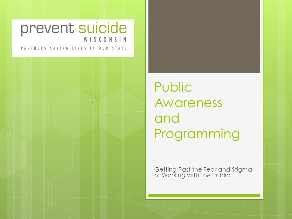 Public Awareness and Programming Getting Past the Fear and Stigma of Working with the Public.