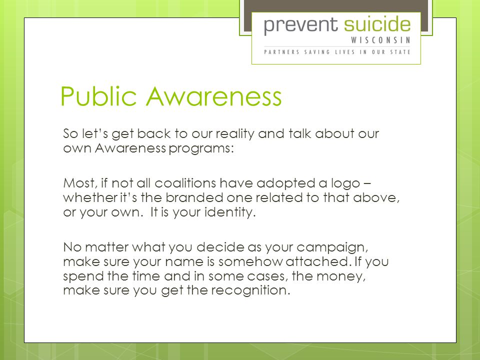 Public Awareness So let's get back to our reality and talk about our own Awareness programs: Most, if not all coalitions have adopted a logo – whether it's the branded one related to that above, or your own.