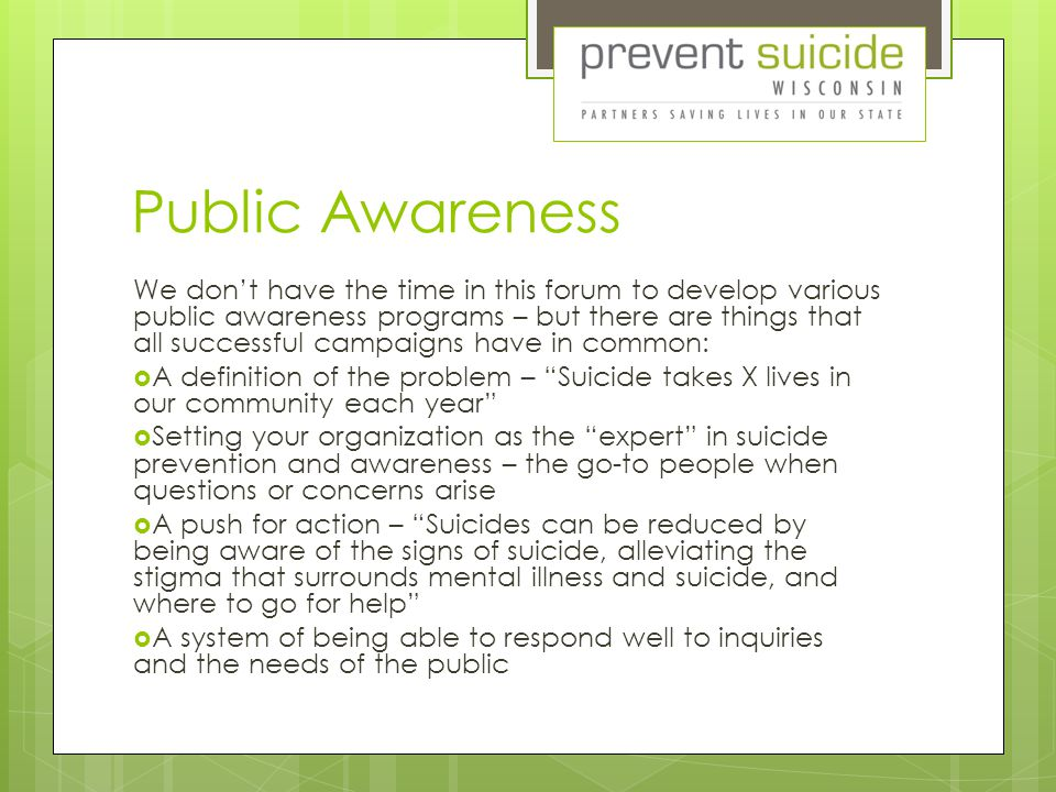 Public Awareness We don't have the time in this forum to develop various public awareness programs – but there are things that all successful campaigns have in common:  A definition of the problem – Suicide takes X lives in our community each year  Setting your organization as the expert in suicide prevention and awareness – the go-to people when questions or concerns arise  A push for action – Suicides can be reduced by being aware of the signs of suicide, alleviating the stigma that surrounds mental illness and suicide, and where to go for help  A system of being able to respond well to inquiries and the needs of the public