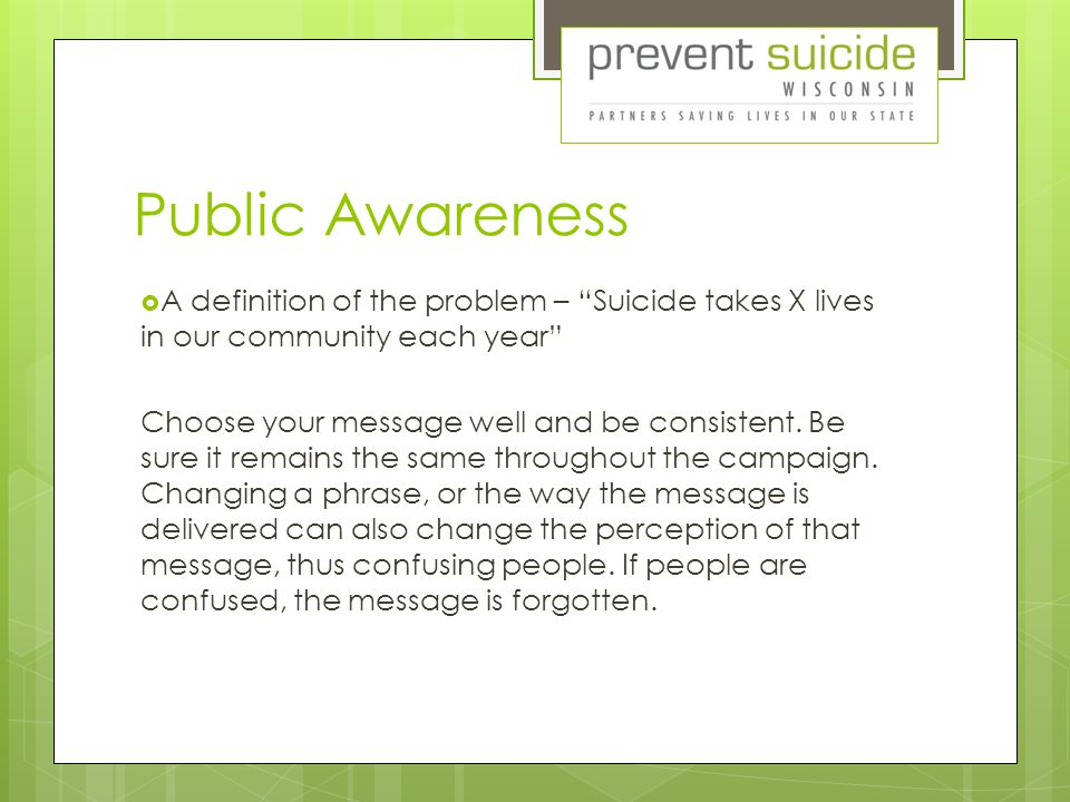 Public Awareness  A definition of the problem – Suicide takes X lives in our community each year Choose your message well and be consistent.