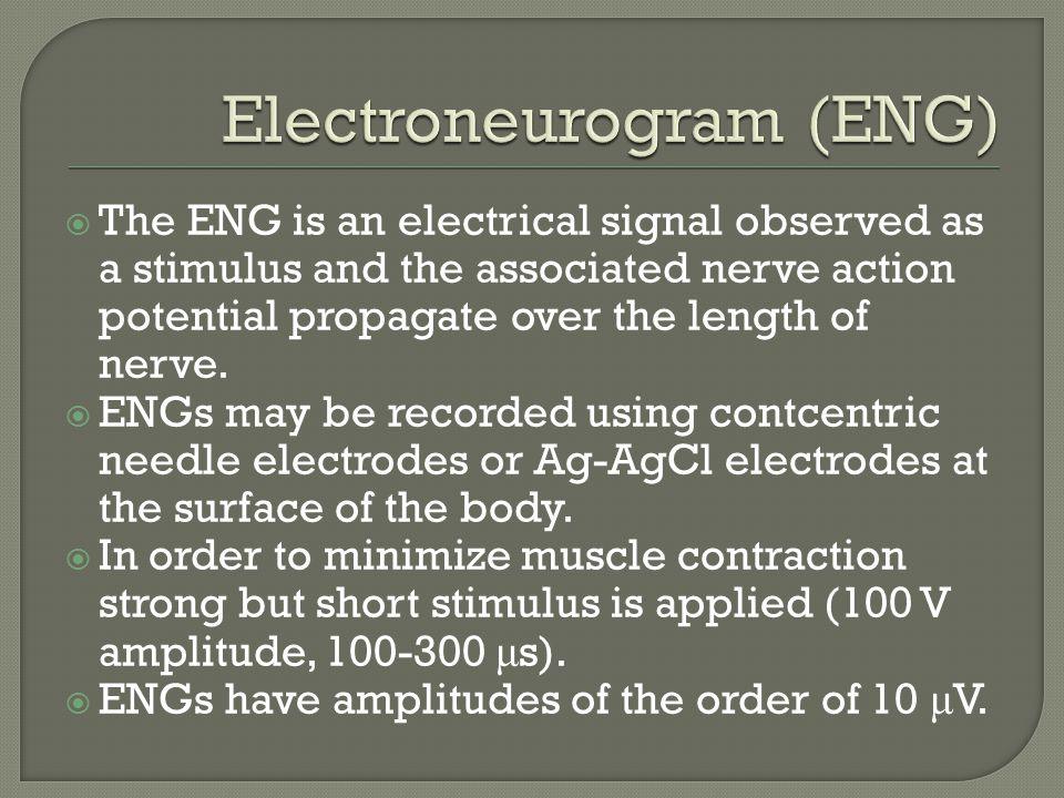  The ENG is an electrical signal observed as a stimulus and the associated nerve action potential propagate over the length of nerve.