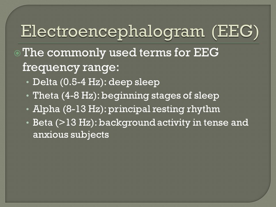  The commonly used terms for EEG frequency range: Delta (0.5-4 Hz): deep sleep Theta (4-8 Hz): beginning stages of sleep Alpha (8-13 Hz): principal resting rhythm Beta (>13 Hz): background activity in tense and anxious subjects