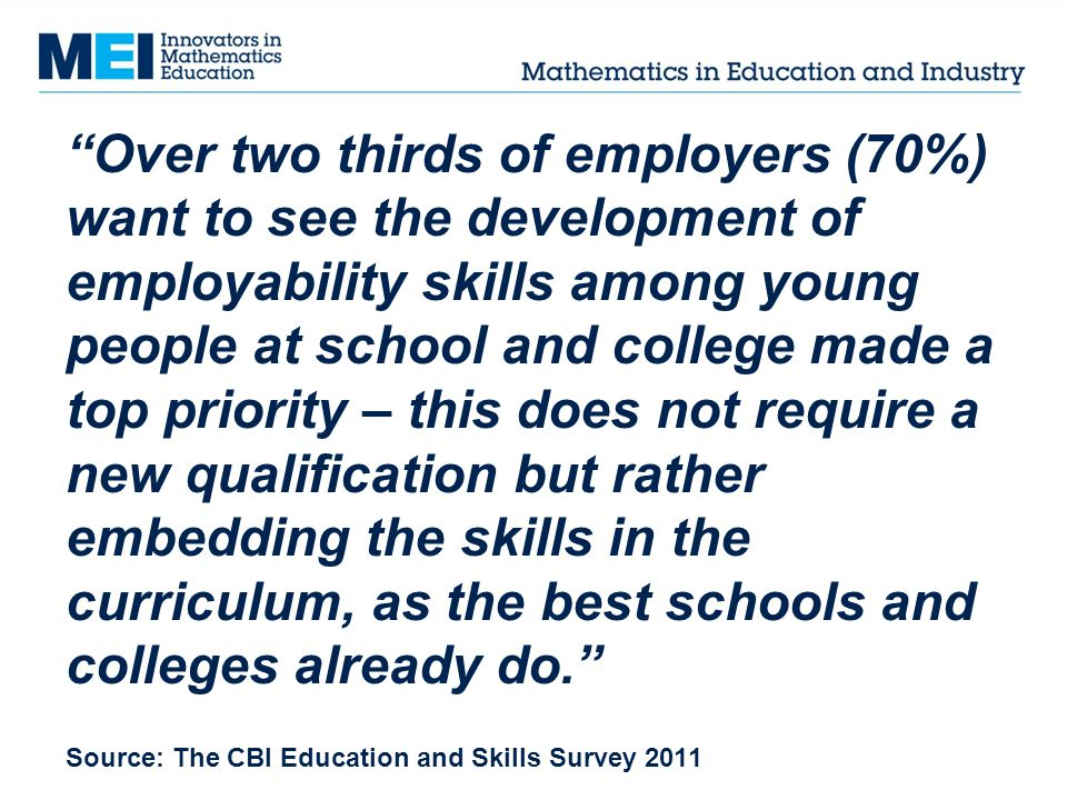 Over two thirds of employers (70%) want to see the development of employability skills among young people at school and college made a top priority – this does not require a new qualification but rather embedding the skills in the curriculum, as the best schools and colleges already do. Source: The CBI Education and Skills Survey 2011