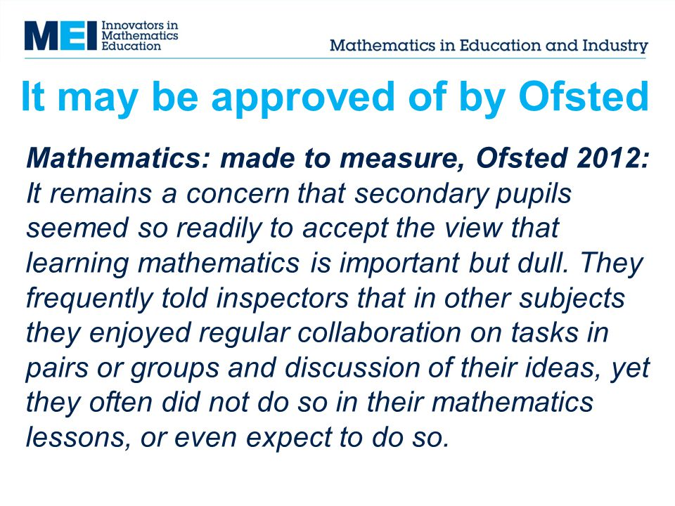 Mathematics: made to measure, Ofsted 2012: It remains a concern that secondary pupils seemed so readily to accept the view that learning mathematics i