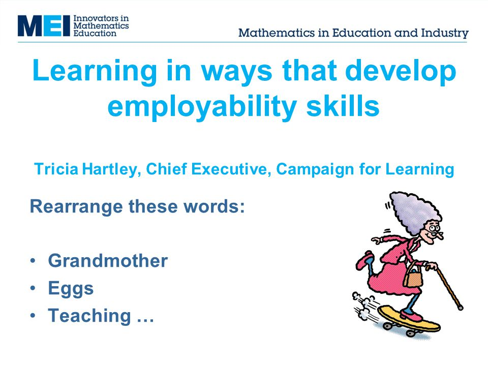 Learning in ways that develop employability skills Tricia Hartley, Chief Executive, Campaign for Learning Rearrange these words: Grandmother Eggs Teaching …