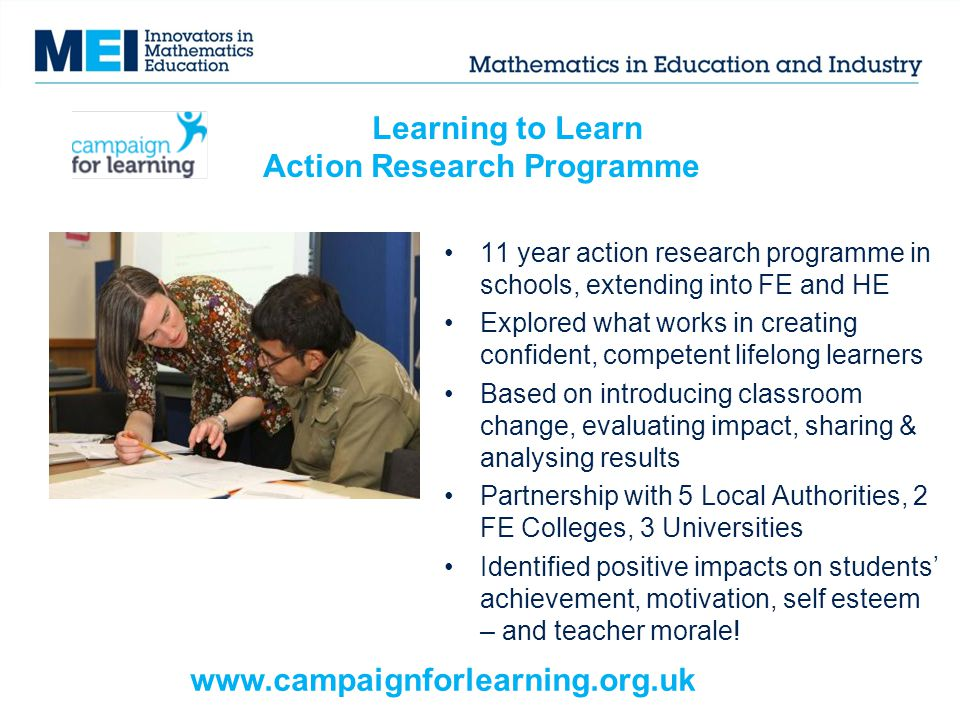 Learning to Learn Action Research Programme 11 year action research programme in schools, extending into FE and HE Explored what works in creating confident, competent lifelong learners Based on introducing classroom change, evaluating impact, sharing & analysing results Partnership with 5 Local Authorities, 2 FE Colleges, 3 Universities Identified positive impacts on students' achievement, motivation, self esteem – and teacher morale.