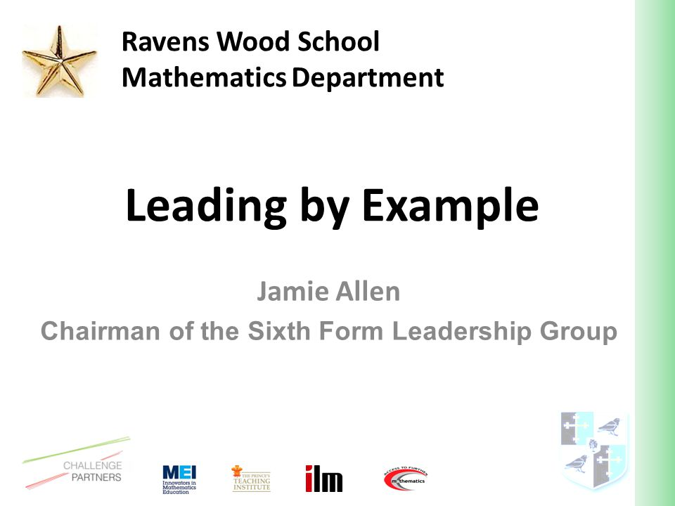 Leading by Example Jamie Allen Chairman of the Sixth Form Leadership Group Ravens Wood School Mathematics Department