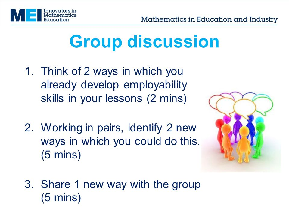 Group discussion 1.Think of 2 ways in which you already develop employability skills in your lessons (2 mins) 2.Working in pairs, identify 2 new ways in which you could do this.