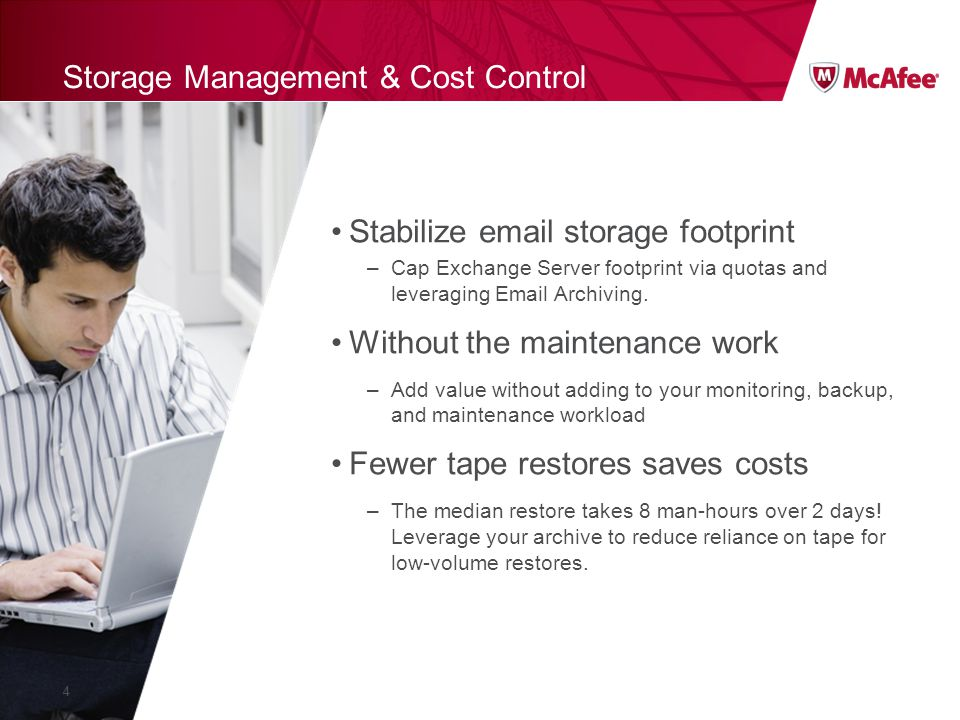 Storage Management & Cost Control Stabilize email storage footprint –Cap Exchange Server footprint via quotas and leveraging Email Archiving.